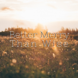 Better Merry Than Wise by Poesie